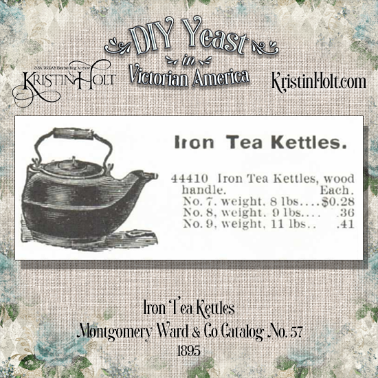 Kristin Holt | DIY Yeast in Victorian America. Iron Tea Kettles for sale in Montgomery Ward & Co. Catalog No 57, 1895. Kettles range from 8 to 11 pounds, $0.28 to $0.41 each.
