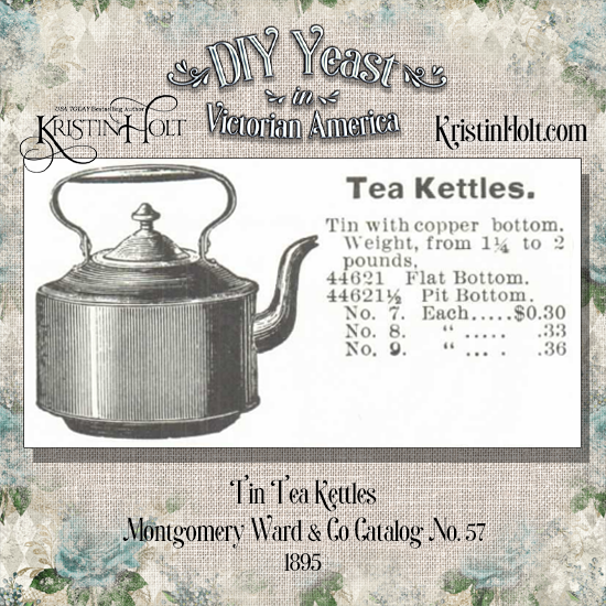 Kristin Holt | DIY Yeast in Victorian America. Tin Tea Kettles for sale in Montgomery Ward & Co. Catalog No. 57, 1895. Kettles weigh from 1.25 to 2 pounds, and $0.30 to $0.36 each.