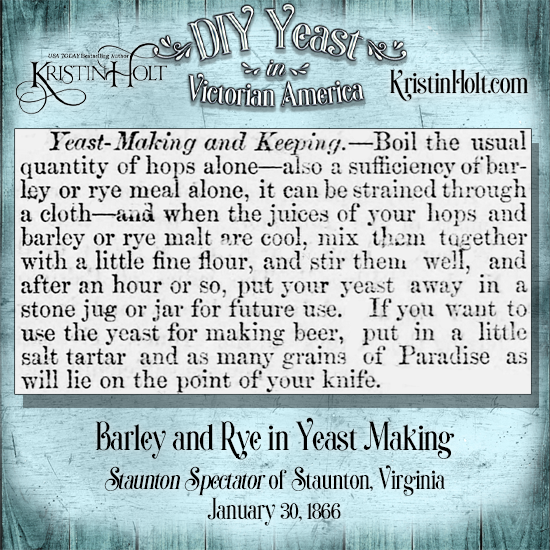"Kristin Holt | DIY Yeast in Victorian America. This ""Yeast-Making and Keeping"" recipe from Staunton Spectator of STaunton, Virginia (January 30, 1866) calls for ""a sufficiency of barley or rye meal,"" in addition to hops. Note that this is one recipe that also gives instructions for yeast for beer-brewing... and it calls for no potatoes!"