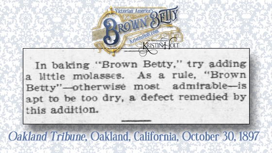 Kristin Holt | Victorian America's Brown Betty. Baking Tip for Brown Betty: add a little molasses to increase moisture. From Oakland Tribune of Oakland, California, October 30, 1897.