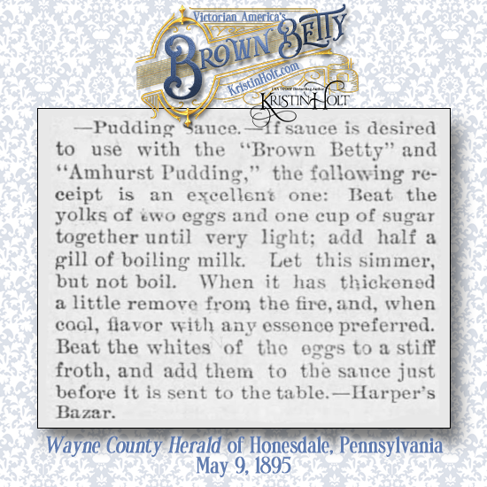 Kristin Holt | Victorian America's Brown Betty. Pudding Sauce for Brown Betty, a recipe published in Wayne County Herald of Honesdale, Pennsylvania on May 9, 1895. (Credited to Harper's Bazar [sic])
