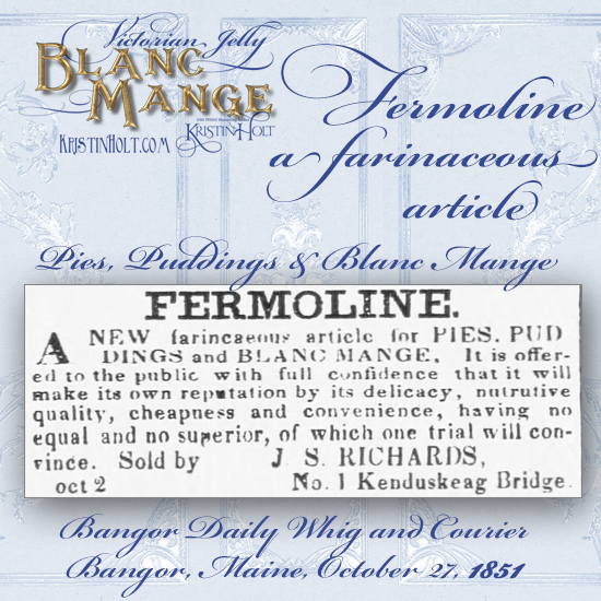 Kristin Holt | Victorian Jelly: Blanc Mange. Fermoline, a farinaceous article for pies, puddings, and blanc mange. From Bangor Daily Whig and Courier of Bangor, Maine, October 27, 1851.