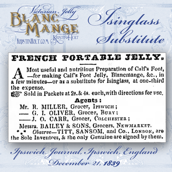 "Kristin Holt | Victorian Jelly: Blanc Mange. French Portable Jelly, ""a most useful and nutritious preparation of calf's food, a substitute for Isinglass at one-third the expense. From Ipswhich Journal of Ipswich, England, December 21, 1839."