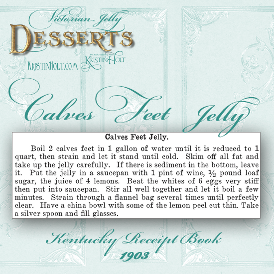 Kristin Holt | Victorian Jelly: Desserts. Calves Feet Jelly Recipe from Kentucky Receipt Book, published 1903.