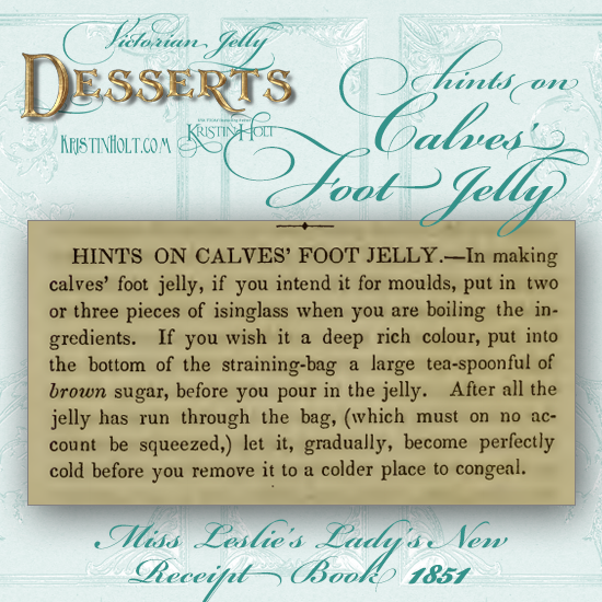 Kristin Holt | Victorian Jelly: Desserts. Hints on Calves Foot Jelly from Miss Leslie's Lady's New Receipt Book, 1851.