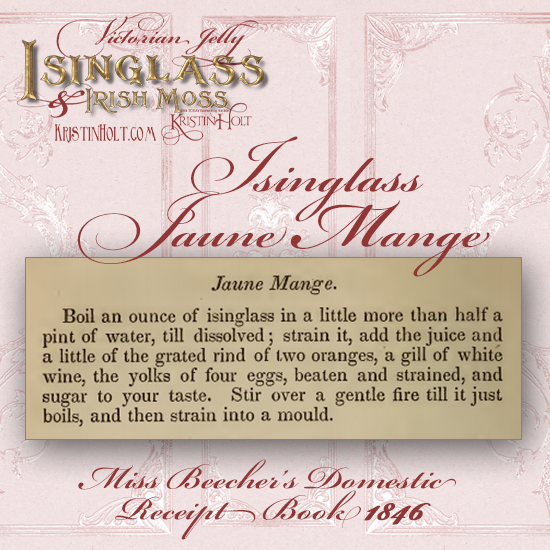 Kristin Holt | Victorian Jelly: Isinglass and Irish Moss. Recipe for Isinglass Jaune Mange, from Miss Beecher's Domestic Receipt Book, 1846.