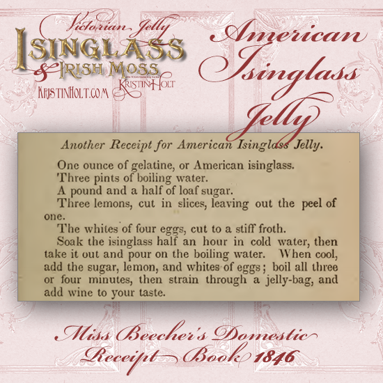Kristin Holt | Victorian Jelly: Isinglass and Irish Moss. Recipe for American Isinglass Jelly. From Miss Beecher's Domestic Receipt Book, 1846.