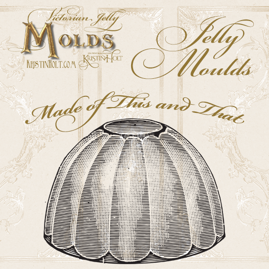 Kristin Holt | Victorian Jelly: Molds; Made of This and That.
