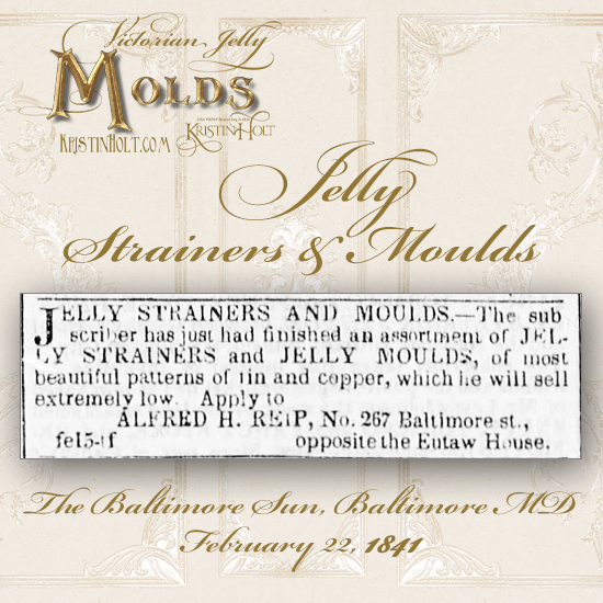 Kristin Holt | Victorian Jelly: Molds. Jelly Strainers and Moulds of tin and copper for sale. Advertised in The Baltimore Sun of Baltimore, Maryland. February 22, 1841.