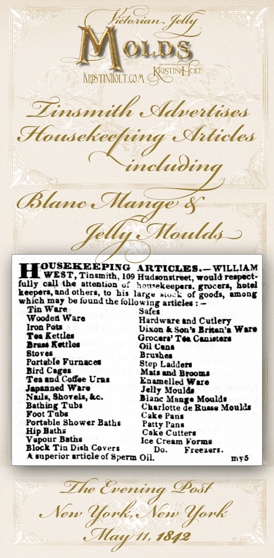 Kristin Holt | Victorian Jelly: Molds. Tinsmith advertises housekeeping articles including blanc mange and jelly moulds. The Evening Post of New York, New York, May 11, 1842.
