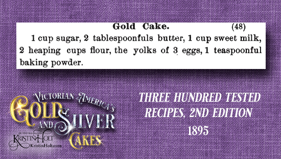 Kristin Holt | Victorian America's Gold and Silver Cakes. Gold Cake recipe from Three Hundred Tested Recipes, 2nd Edition, 1895.