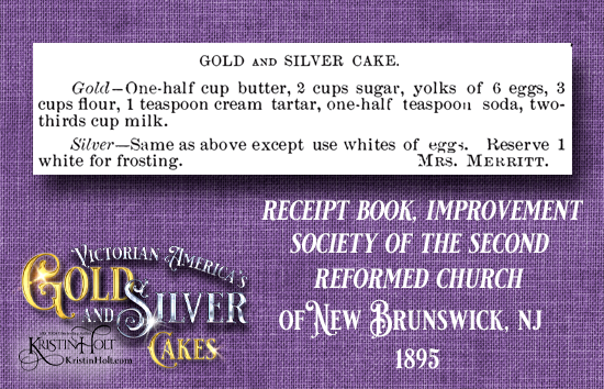 Kristin Holt | Victorian America's Gold and Silver Cakes. Pair of recipes from Receipt Book, Improvement Society of the Second Reformed Church of New Brunswick, New Jersey, 1895.