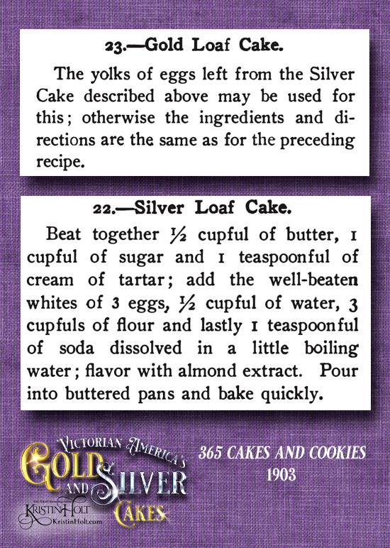 Kristin Holt | Victorian American Gold and Silver Cakes. Gold Loaf Cake and Silver Loaf Cake published in 365 Cakes and Cookies, 1903.
