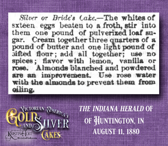 Kristin Holt | Victorian America's Gold and Silver Cakes. From The Indiana Herald of Huntington, Indiana, August 11, 1880: Silver or Bride's Cake. Recipe includes tips to prevent almonds from oiling.
