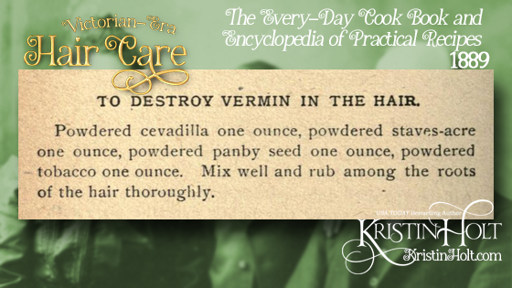 Kristin Holt | Victorian-era Hair Care. How to destroy vermin in hair; recipe from The Every-Day Cook Book and Encyclopedia of Practical Recipes, 1889.