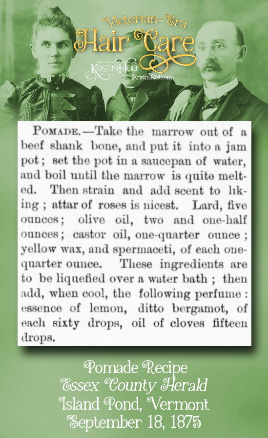 Kristin Holt | Victorian-era Hair Care. Pomade Recipe begins with beef marrow. Add attar of roses, lard, olive oil, castor oil, yellow wax, and spermaceti. Perfumed. Published in Essex County Herald of Island Pond, Vermont on September 18, 1875.