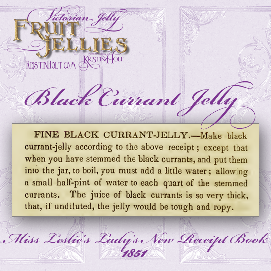 Kristin Holt   Victorian Jelly: Fruit Jellies. Recipe for Black Currant Jelly, published in Miss Leslie's Lady's New Receipt Book, 1851.