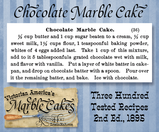 Kristin Holt   Victorian America's Marble Cakes. Chocolate Marble Cake recipe from Three Hundred Tested Recipes, 2nd Edition, published 1895.