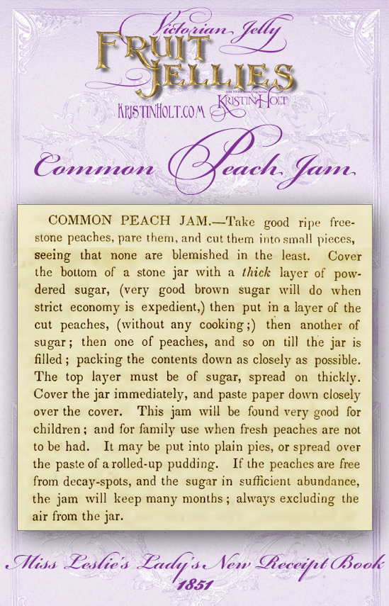 Kristin Holt   Victorian Jelly: Fruit Jellies. Common Peach Jam recipe, published in Miss Leslie's Lady's New Receipt Book, 1851. Note: this recipe is not cooked! Chopped peaches are preserved in sugar alone.