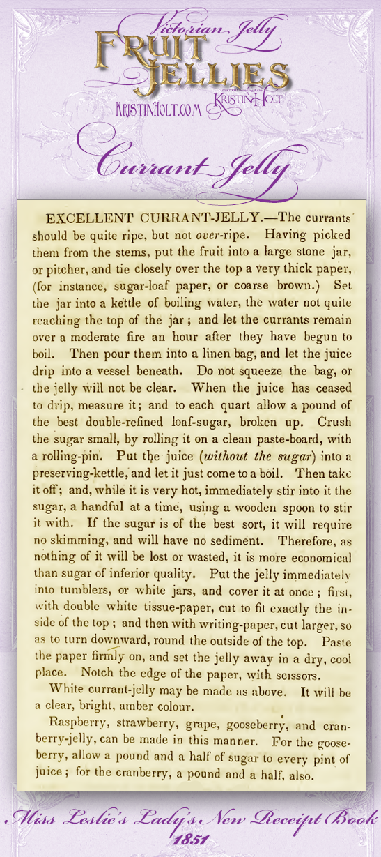 Kristin Holt   Victorian Jelly: Fruit Jellies. Currant Jelly recipe with detailed instructions. From Miss Leslie's Lady's New Receipt Book, 1851.