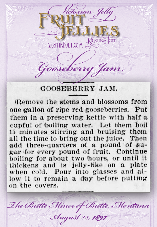 Kristin Holt   Victorian Jelly: Fruit Jellies. Gooseberry Jam recipe from The Butte Miner of Butte, Montana on August 22, 1897.