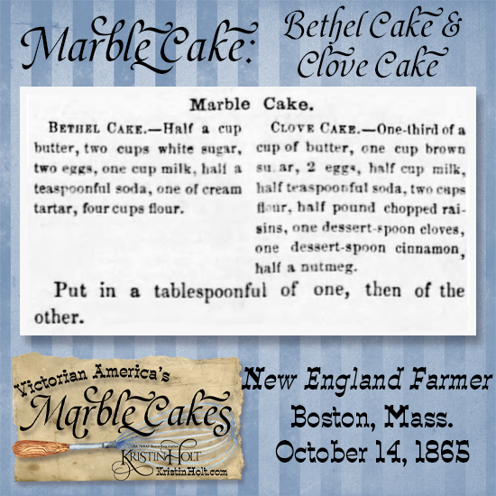 Kristin Holt   Victorian America's Marble Cake. 1865 recipe calls for a Bethel Cake and a Clove Cake spooned alternately into a tin. Published in New England Farmer of Boston, Massachusetts on October 14, 1865.