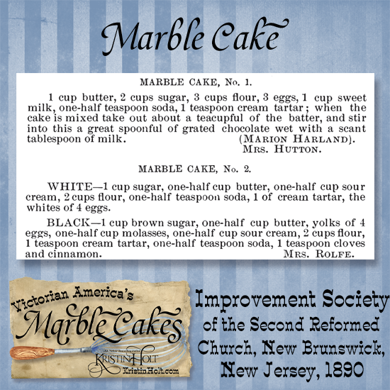 Kristin Holt   Victorian America's Marble Cakes. Two Marble Cake Recipes published in Improvement Society of the Second Reformed Church of New Brunswick, New Jersey, Cook Book, 1890. One chocolate example and one spice. Note the use of brown sugar, sour cream, cream (of) tartar, and baking soda.