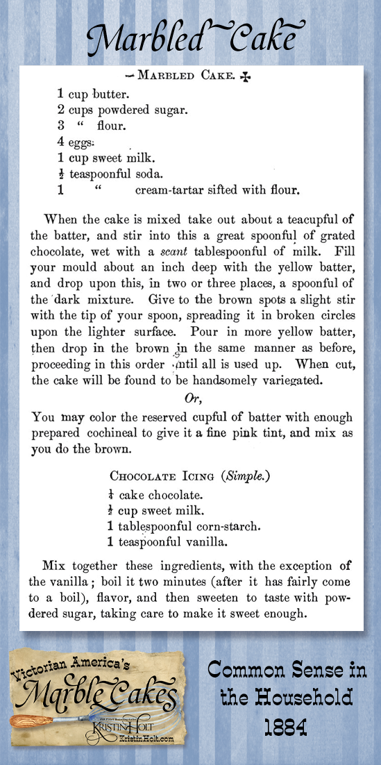 Kristin Holt   Victorian America's Marble Cakes. Marbled Cake Recipe with alternates for pink-tinted (cochineal) cake, and a simple chocolate icing recipe. Published in Common Sense in the Household, 1884.