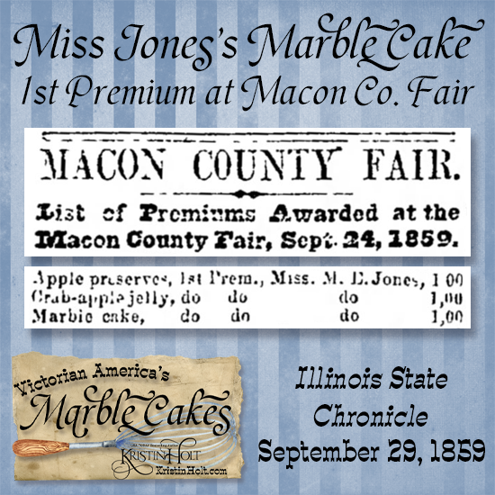 Kristin Holt   Victorian America's Marble Cakes. Miss Jones's Marble Cake wins 1st Premium at Macon County Fair. Illinois State Chronicle of Decatur, Illinois on, September 29, 1859.
