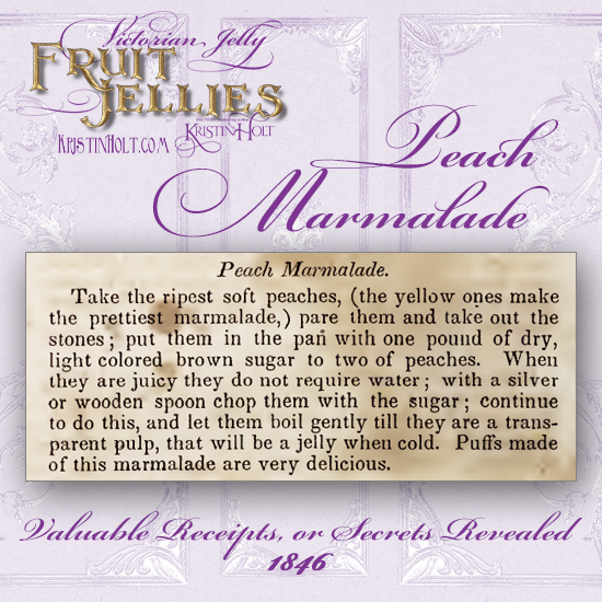 Kristin Holt   Victorian Jellies: Fruit Jellies. Peach Marmalade recipe from Valuable Receipts, or Secrets Revealed. Published 1846.