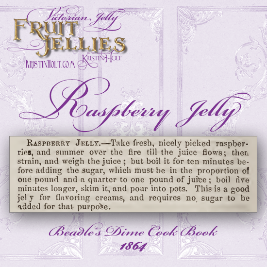 Kristin Holt   Victorian Jelly: Fruit Jellies. Recipe for Raspberry Jelly. From Beadle's Dime Cook Book, 1864.