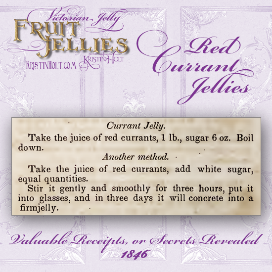 Kristin Holt   Victorian Jelly: Fruit Jellies. Red Currant Jellies, two methods. Published in Valuable Receipts, or Secrets Revealed, 1846.