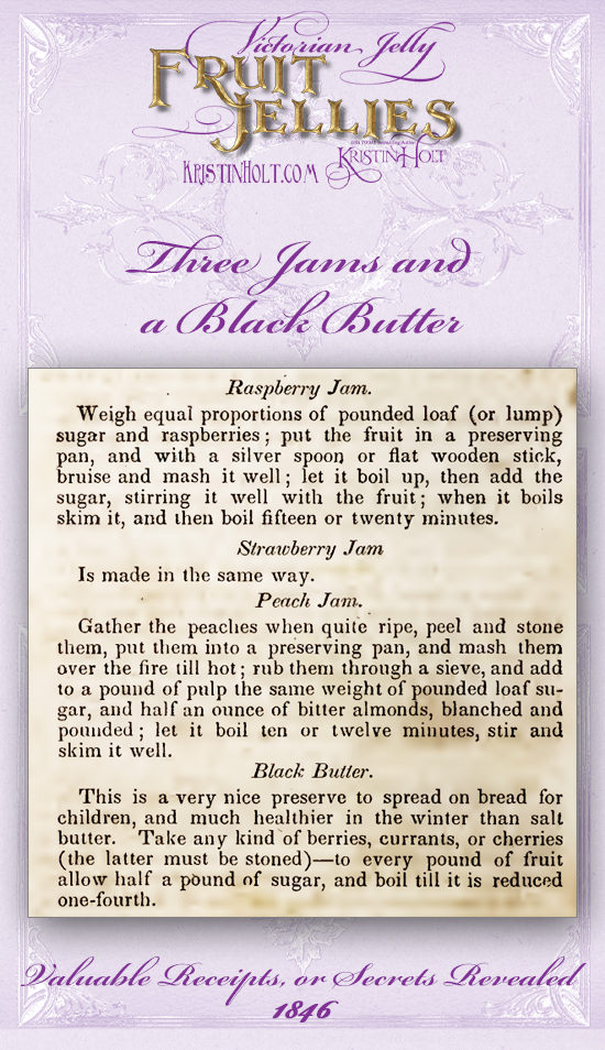 Kristin Holt   Victorian Jellies: Fruit Jellies. Three Jams and a Black Butter: Raspberry Jam, Strawberry Jam, Peach Jam, and Black Butter (preserve made of any kind of berries, currants, or cherries together with sugar and reduced). From Valuable Receipts or Secrets Revealed, 1846.