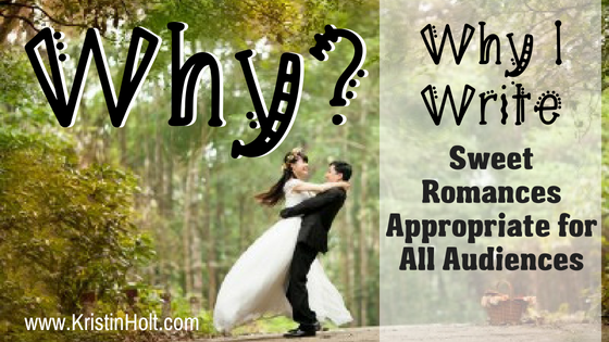 """Why?"" Why I Write Sweet Romances Appropriate for All Audiences"" by USA Today Bestselling Author Kristin Holt."