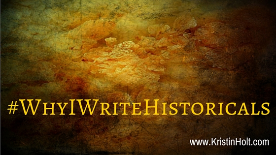 "#WhyIWriteHistoricals, ""Why I Write Historicals"" by USA Today Bestselling Author Kristin Holt."
