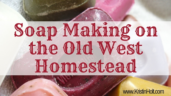 Kristin Holt | Soap Making on the Old West Homestead by Kristin Holt