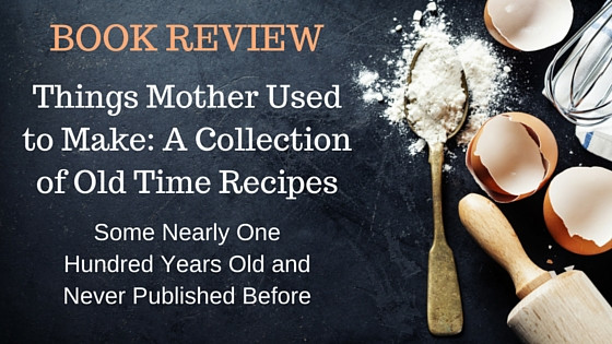 Book Review by Author Kristin Holt: THINGS MOTHER USED TO MAKE: A COLLECTION OF OLD TIME RECIPES- Some nearly One Hundred Years Old And Never Published Before