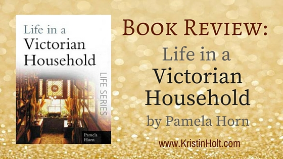 Kristin Holt | BOOK REVIEW: Life in a Victorian Household by Pamela Horna Horn