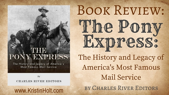 Kristin Holt   BOOK REVIEW: The Pony Express: The History and Legacy of America's Most Famous Mail Serivce, by Charles River Editors