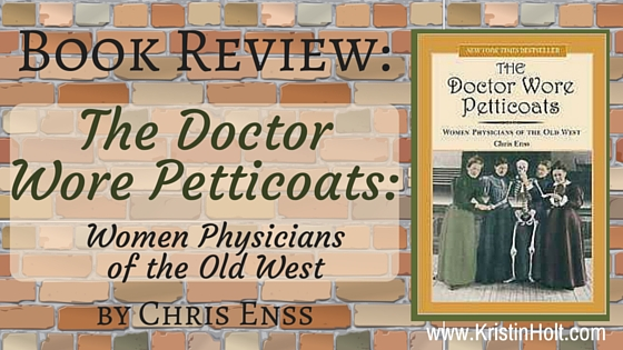 Kristin Holt   BOOK REVIEW: The Doctor Wore Petticoats; Women Physicians of the Old West by Chris Enss.