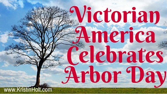 Kristin Holt   Victorian America Celebrates Arbor Day