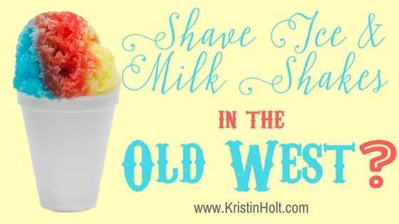 Kristin Holt | Shave Ice & Milk Shakes in the Old West?