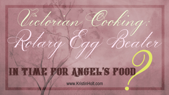 Kristin Holt | Victorian Cooking: Rotary Egg Beater; In Time for Angel's Food (cake)?