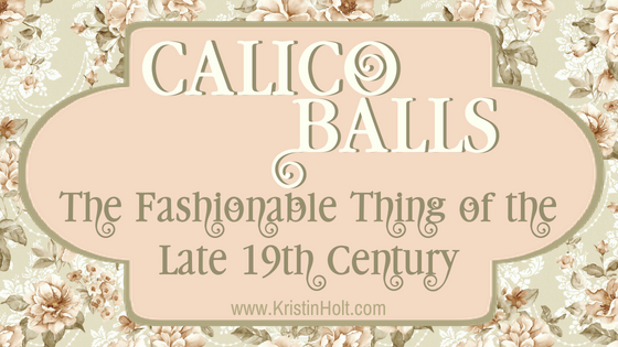 "Kristin Holt - ""Calico Balls: The Fashionable Thing of the Late 19th Century"" by USA Today Bestselling Author Kristin Holt."