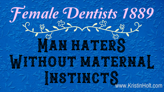 """Kristin Holt - """"Female Dentists 1889: Man Haters Without Maternal Instincts"""" by USA Today Bestselling Author Kristin Holt."""