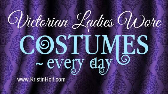 Kristin Holt | Victorian Ladies Wore Costumes ~ every day