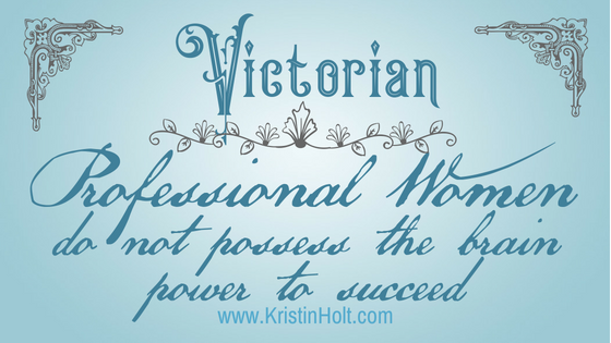 """Kristin Holt - """"Victorian Professional Women do not possess the brain power to succeed"""" by USA Today Bestselling Author Kristin Holt."""