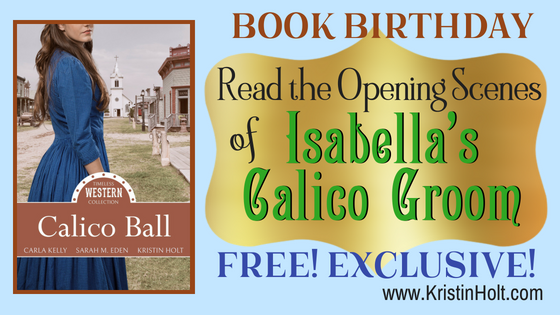 Kristin Holt | Book Birthday~ Read the Opening Scenes of Isabella's Calico Groom, Free! Exclusive! by USA Today Bestselling Author Kristin Holt. Isabella's Calico Groom was published (by Mirror Press) within Calico Ball: A Timeless Western Collection.