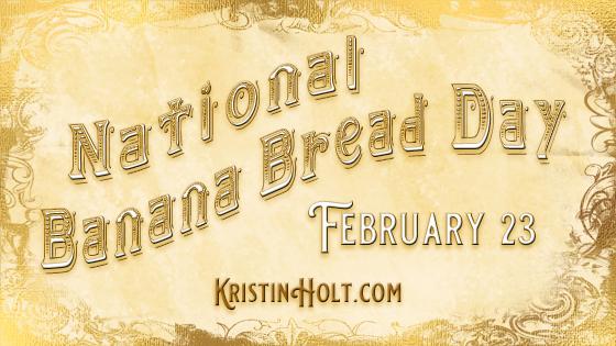 February 23 – National Banana Bread Day