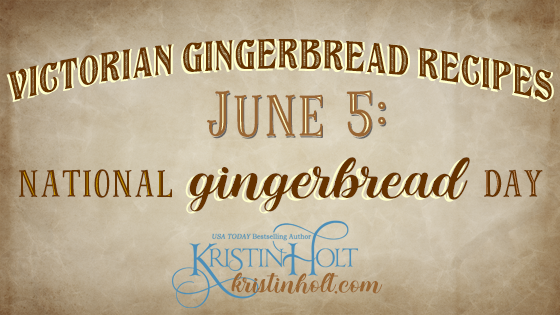 Kristin Holt | Victorian Gingerbread Recipes (on June 5, National Gingerbread Day)